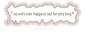 No one is ever happy or sad for very long
